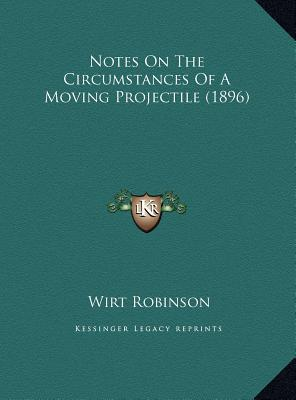 Notes on the Circumstances of a Moving Projectile (1896) book written by Robinson, Wirt
