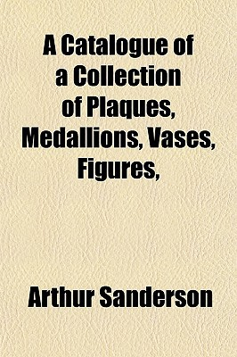 A Catalogue of a Collection of Plaques, Medallions, Vases, Fa Catalogue of a Collection of Plaques, Medallions, Vases, Figures, Igures, written by Sanderson, Arthur