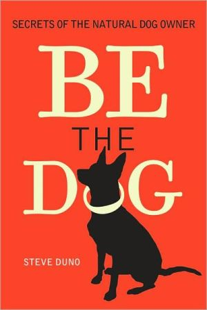 Be the Dog: Secrets of the Natural Dog Owner book written by Steve Duno