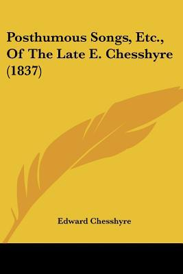 Posthumous Songs, Etc., of the Late E. Chesshyre (1837) written by Chesshyre, Edward