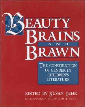 Beauty, Brains, and Brawn: The Construction of Gender in Children's Literature book written by Susan Lehr