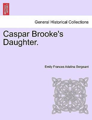 Caspar Brooke's Daughter. book written by Emily Frances Adeline Sergeant , Sergeant, Emily Frances Adeline