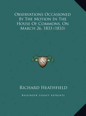 Observations Occasioned by the Motion in the House of Commons, on March 26, 1833 (1833) book written by Heathfield, Richard