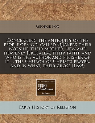 Concerning the Antiquity of the People of God, Called Quakers Their Worship, Their Mother, New and Heavenly Jerusalem, Their Faith, and Who Is the Aut written by Fox, George