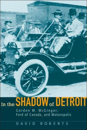 In the Shadow of Detroit: Gordon M. Mcgregor, Ford of Canada, and Motoropolis book written by David Roberts