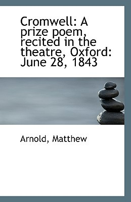 Cromwell: A Prize Poem, Recited in the Theatre, Oxford: June 28, 1843 book written by Matthew, Arnold