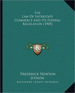 The Law of Interstate Commerce and Its Federal Regulation (1905) book written by Judson, Frederick Newton