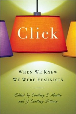 Click: When We Knew We Were Feminists written by J. Courtney Sullivan