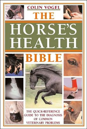 Horses Health Bible : The Quick-Reference Guide to the Diagnosis of Common Veterinary Problems book written by Colin Vogel