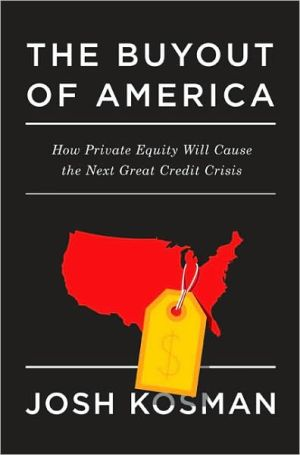 The Buyout of America: How Private Equity Will Cause the Next Great Credit Crisis book written by Josh Kosman