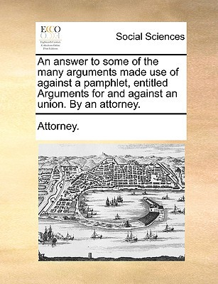 An Answer to Some of the Many Arguments Made Use of Against a Pamphlet, Entitled Arguments for and Against an Union. by an Attorney. written by Attorney