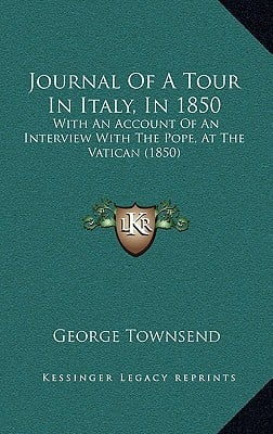 Journal of a Tour in Italy, in 1850: With an Account of an Interview with the Pope, at the Vatican (1850) book written by Townsend, George