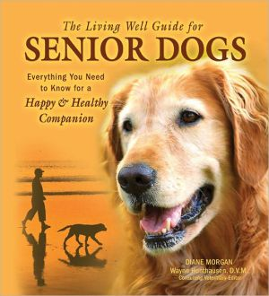 The Living Well Guide for Senior Dogs: Everything You Need to Know for a Happy and Healthy Companion book written by Diane Morgan