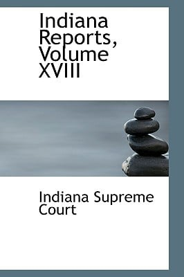 Indiana Reports, Volume XVIII written by Court, Indiana Supreme