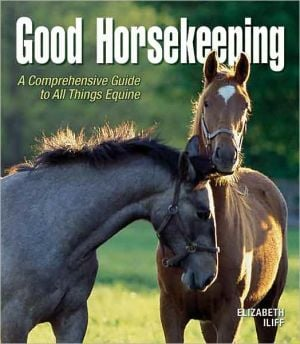 Good Horsekeeping: A Comprehensive Guide to All Things Equine book written by Elizabeth Iliff