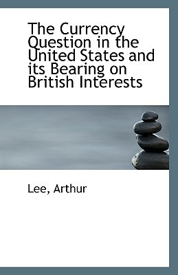 The Currency Question in the United States and Its Bearing on British Interests book written by Arthur, Lee