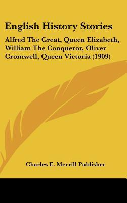 English History Stories: Alfred The Great, Queen Elizabeth, William The Conqueror, Oliver Cr... written by Charles E. Merrill Publisher