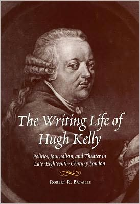 The writing life of Hugh Kelly written by Robert R. Bataille