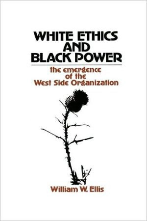 White Ethics and Black Power: The Emergence of the West Side Organization book written by William Ellis