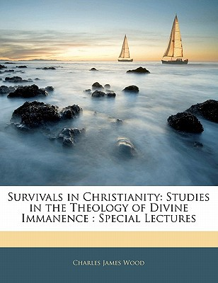 Survivals in Christianity: Studies in the Theology of Divine Immanence: Special Lectures book written by Wood, Charles James