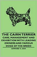 The Cairn Terrier - Care, Management And Exhibition With Leading Owners And Famous Dogs Of The Breed written by Edward C. Ash