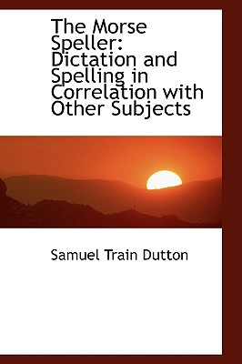 The Morse Speller: Dictation and Spelling in Correlation with Other Subjects book written by Dutton, Samuel Train