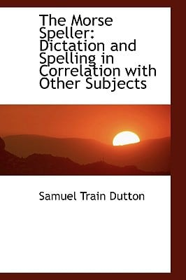 The Morse Speller: Dictation and Spelling in Correlation with Other Subjects written by Dutton, Samuel Train