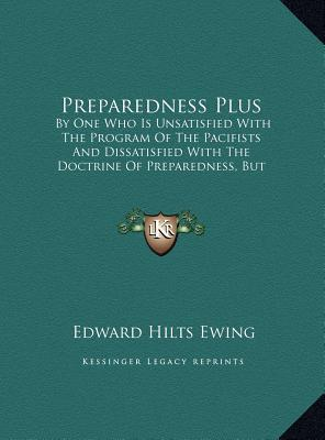 Preparedness Plus: By One Who Is Unsatisfied with the Program of the Pacifists and Dissatisfied with the Doctrine of Preparedness, But Wh book written by Ewing, Edward Hilts