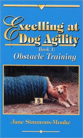 Excelling at Dog Agility: Book 1: Obstacle Training book written by Jane Simmons-Moake