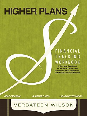 Higher Plans: Financial Tracking Workbook; A God Idea Developed for Kingdom Believers to Effectively Track, Experience and Maintain written by Wilson, Verbateen