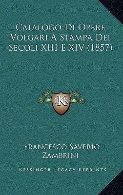 Catalogo Di Opere Volgari a Stampa Dei Secoli XIII E XIV (1857) book written by Zambrini, Francesco Saverio