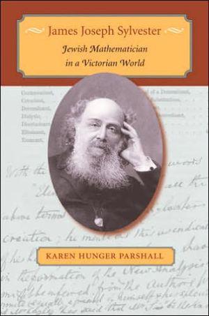 James Joseph Sylvester: Jewish Mathematician in a Victorian World book written by Karen Hunger Parshall