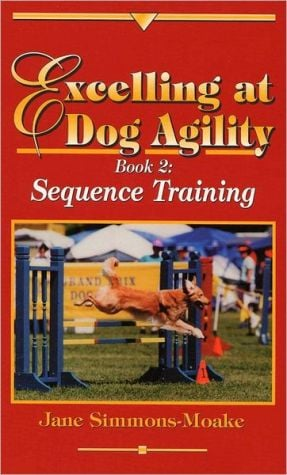Excelling at Dog Agility: Book 2: Sequence Training book written by Jane Simmons-Moake