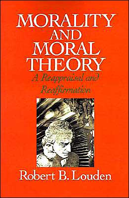 Morality and Moral Theory: A Reappraisal and Reaffirmation book written by Robert B. Louden