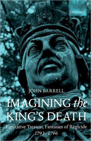 Imagining the King's Death: Figurative Treason, Fantasies of Regicide, 1793-1796 book written by John Barrell