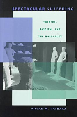 Spectacular Suffering: Theatre, Fascism, and the Holocaust book written by Vivian Patraka