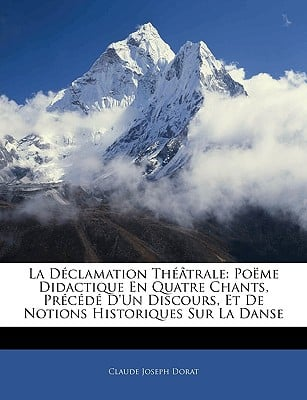 La D Clamation Th Trale: Po Me Didactique En Quatre Chants, PR C D D'Un Discours, Et de Notions Historiques Sur La Danse book written by Dorat, Claude Joseph