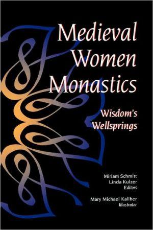 Medieval Woman Monastics: Wisdom's Wellsprings book written by Miriam Schmitt