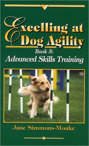 Excelling at Dog Agility: Book 3: Advanced Skills Training written by Jane Simmons-Moake