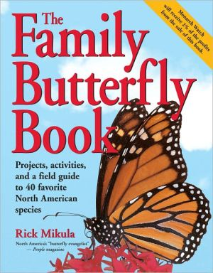 The Family Butterfly Book: Projects, Activities, and a Field Guide to 40 Favorite North American Species book written by Rick Mikula