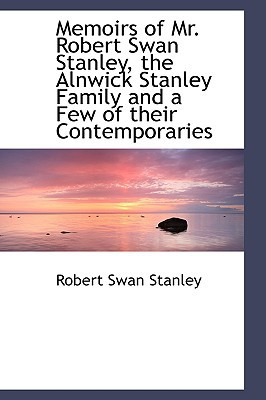Memoirs of Mr. Robert Swan Stanley, the Alnwick Stanley Family and a Few of Their Contemporaries book written by Stanley, Robert Swan