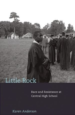 Little Rock: Race and Resistance at Central High School book written by Karen Anderson