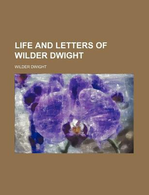Life and Letters of Wilder Dwight book written by Dwight, Wilder