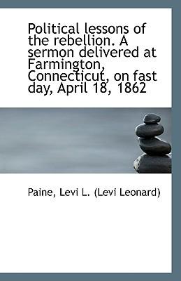 Political Lessons of the Rebellion. a Sermon Delivered at Farmington, Connecticut, on Fast Day, Apri book written by Levi L. (Levi Leonard), Paine