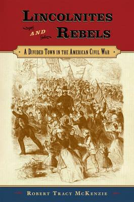 Lincolnites and Rebels: A Divided Town in the American Civil War book written by Robert Tracy McKenzie
