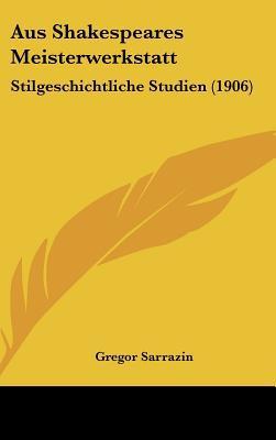 Aus Shakespeares Meisterwerkstatt: Stilgeschichtliche Studien (1906) written by Sarrazin, Gregor