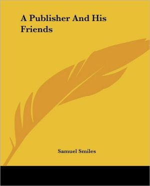 Publisher and His Friends book written by Samuel Smiles