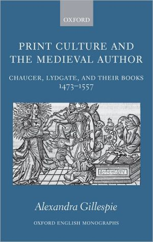 Print Culture and the Medieval Author: Chaucer, Lydgate, and Their Books 1473-1557 book written by Alexandra Gillespie