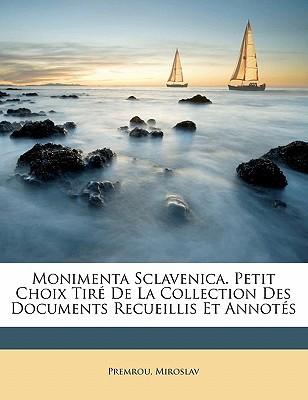 Monimenta Sclavenica. Petit Choix Tire de La Collection Des Documents Recueillis Et Annotes book written by MIROSLAV, PREMROU , Miroslav, Premrou