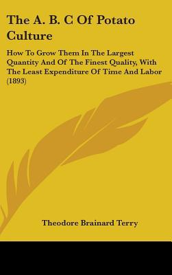 The A. B. C of Potato Culture: How to Grow Them in the Largest Quantity and of the Finest Quality, with the Least Expenditure of Time and Labor (1893 written by Terry, Theodore Brainard